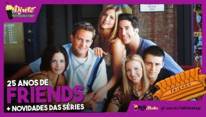 25 de anos de Friends e mais novidades das séries